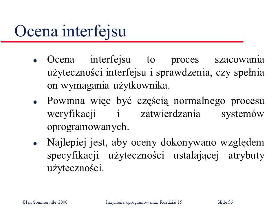 ©Ian Sommerville 2000 Inżynieria oprogramowania, Rozdział 15Slide 56 Ocena interfejsu l Ocena interfejsu to proces szacowania użyteczności interfejsu i sprawdzenia, czy spełnia on wymagania użytkownika.