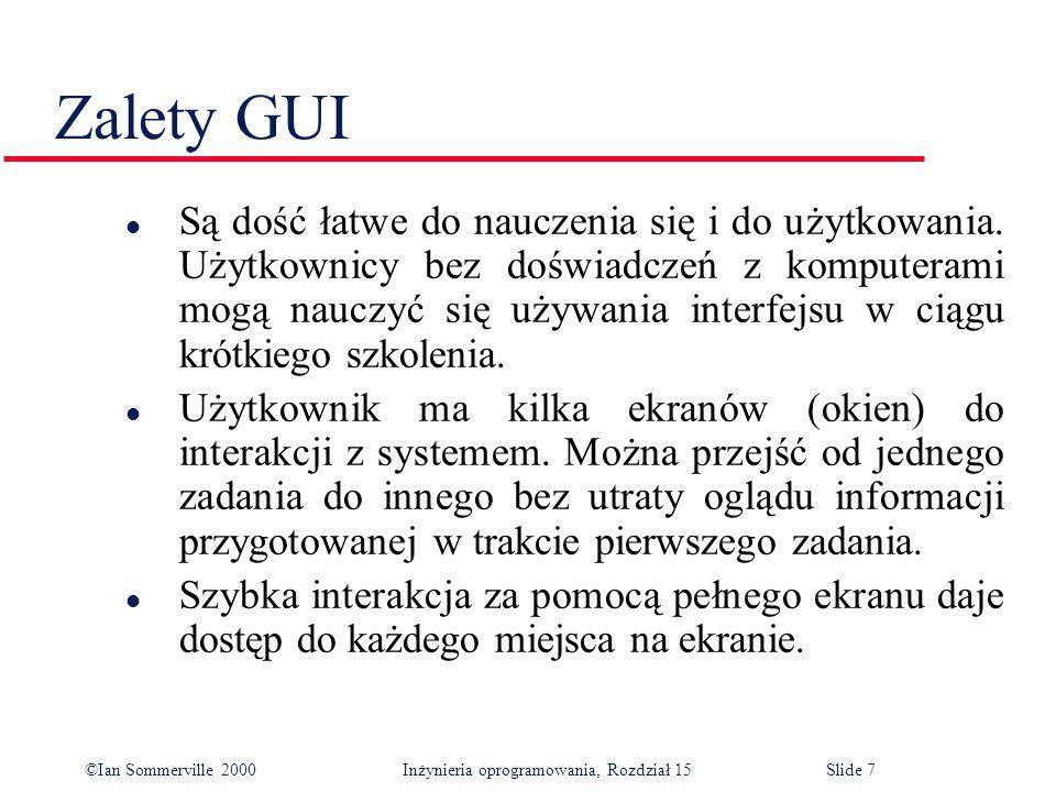 ©Ian Sommerville 2000 Inżynieria oprogramowania, Rozdział 15Slide 7 Zalety GUI l Są dość łatwe do nauczenia się i do użytkowania.