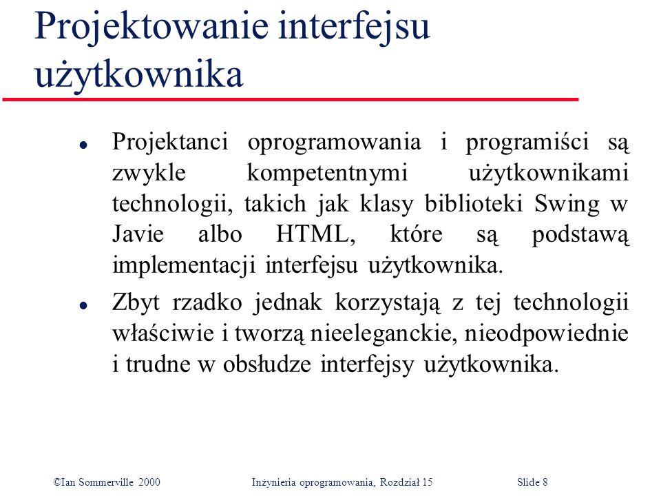 ©Ian Sommerville 2000 Inżynieria oprogramowania, Rozdział 15Slide 8 Projektowanie interfejsu użytkownika l Projektanci oprogramowania i programiści są zwykle kompetentnymi użytkownikami technologii, takich jak klasy biblioteki Swing w Javie albo HTML, które są podstawą implementacji interfejsu użytkownika.