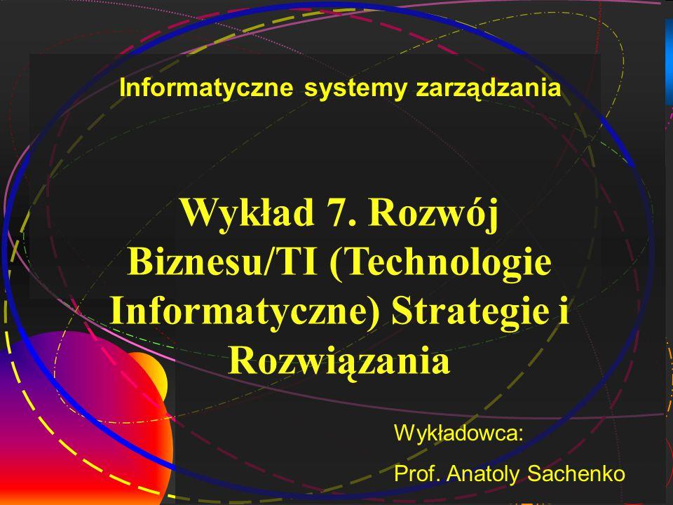 1 Wykład 7. Rozwój Biznesu/TI (Technologie Informatyczne) Strategie i Rozwiązania Wykładowca: Prof. Anatoly Sachenko Informatyczne systemy zarządzania
