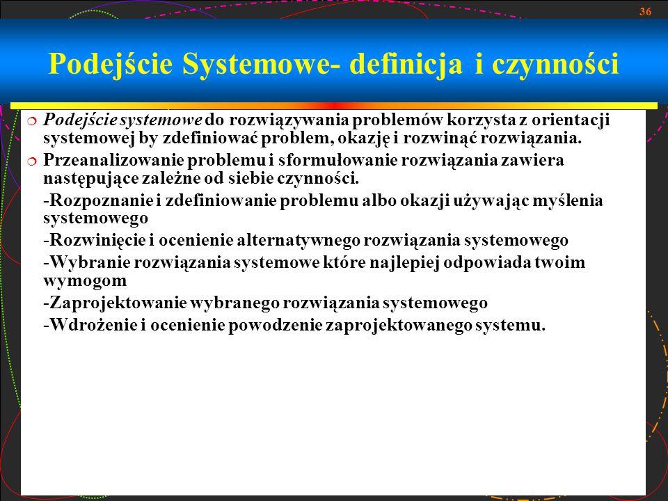 36 Podejście Systemowe- definicja i czynności  Podejście systemowe do rozwiązywania problemów korzysta z orientacji systemowej by zdefiniować problem