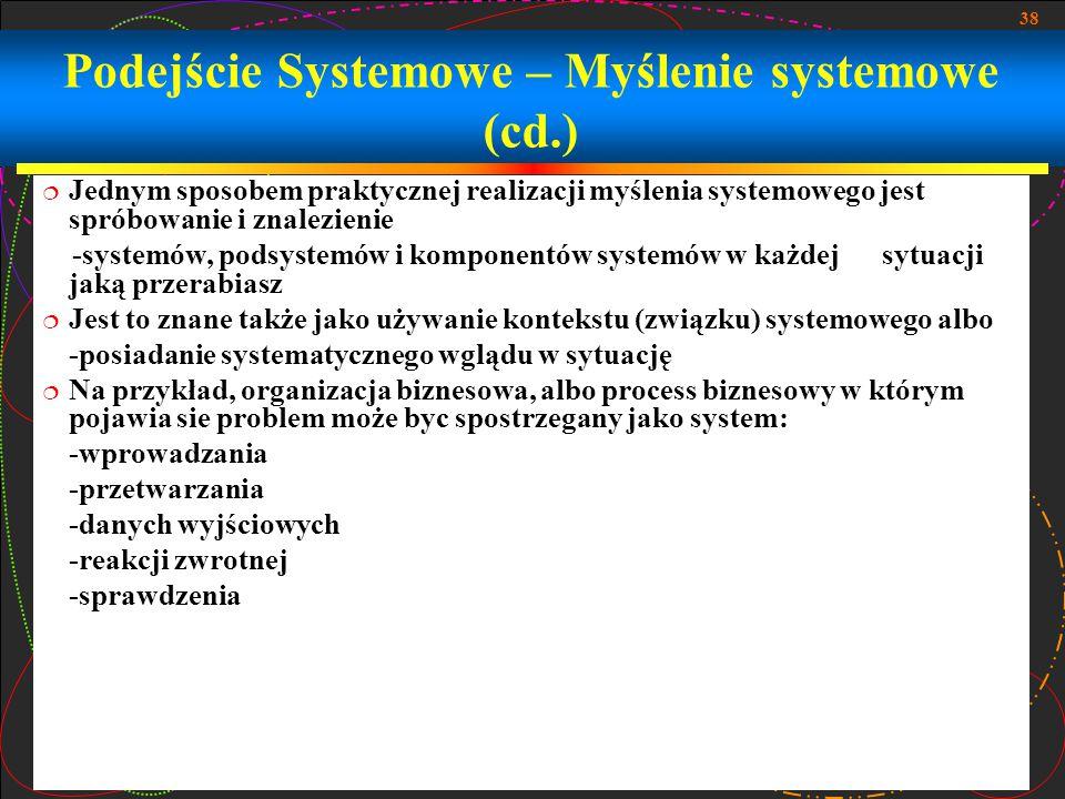 38 Podejście Systemowe – Myślenie systemowe (cd.)  Jednym sposobem praktycznej realizacji myślenia systemowego jest spróbowanie i znalezienie -system