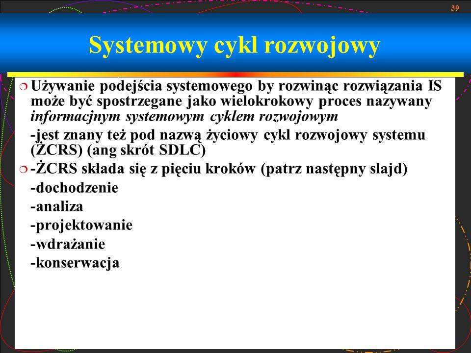 39 Systemowy cykl rozwojowy  Używanie podejścia systemowego by rozwinąc rozwiązania IS może być spostrzegane jako wielokrokowy proces nazywany inform