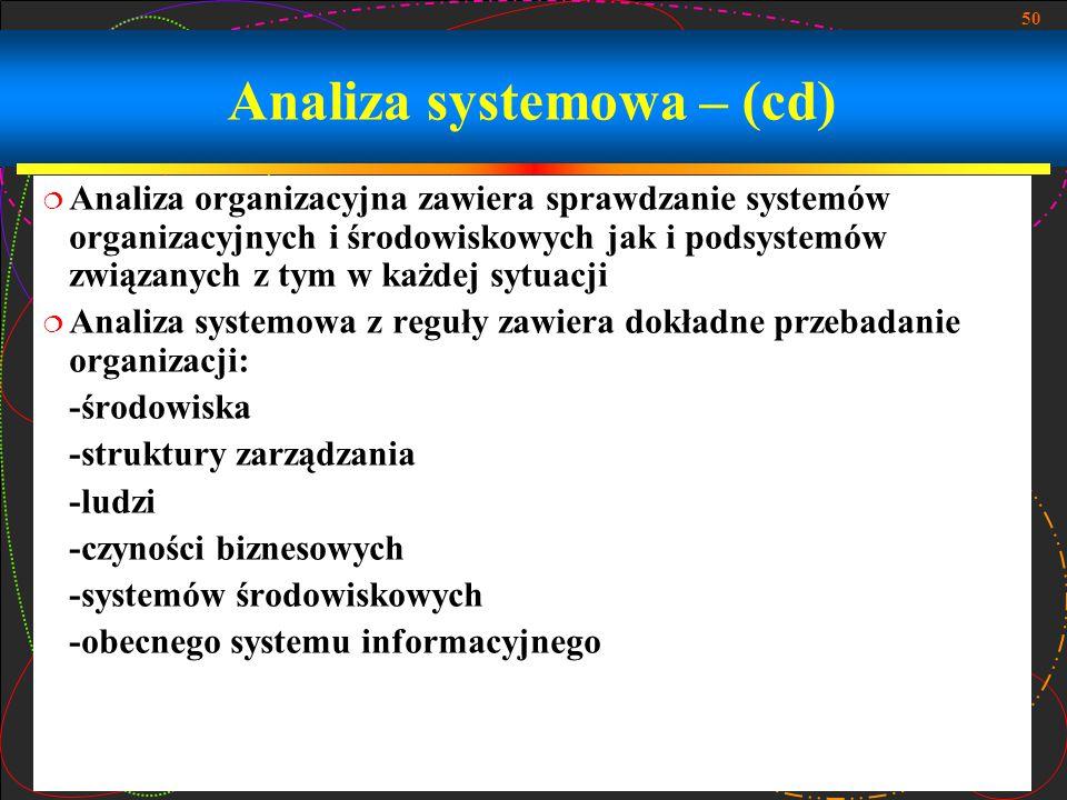 50 Analiza systemowa – (cd)  Analiza organizacyjna zawiera sprawdzanie systemów organizacyjnych i środowiskowych jak i podsystemów związanych z tym w
