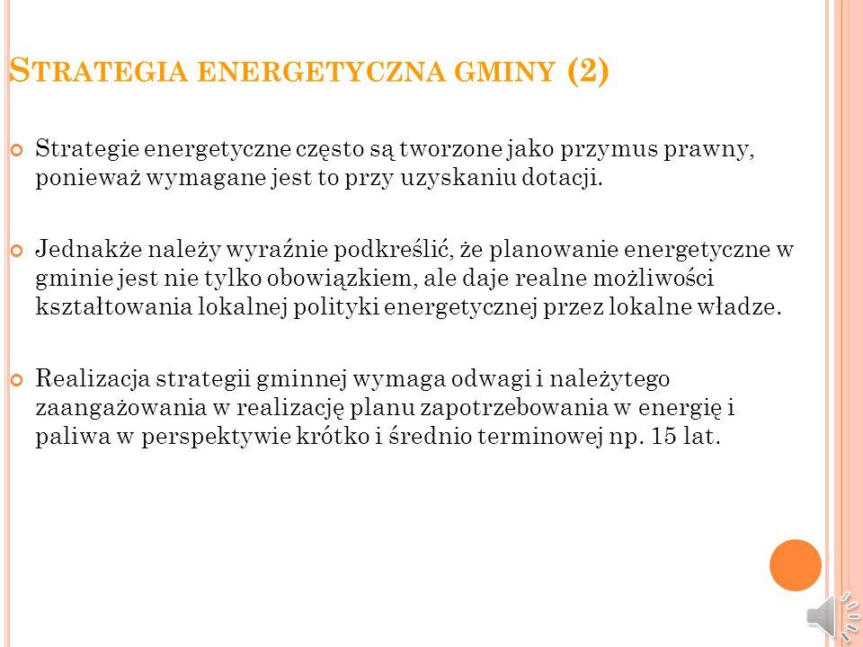 S TRATEGIA ENERGETYCZNA GMINY (1) Plan zaopatrzenia gminy w energię elektryczną ciepło i gaz zwany strategią energetyczną powinien być dokumentem strategicznym w zakresie prawidłowego użytkowania energii oraz działań dla pozyskania środków na modernizację infrastruktury systemów zaopatrzenia mieszkańców gminy w ciepło i inne czynniki energetyczne.