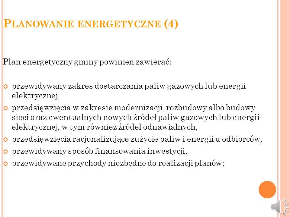 P LANOWANIE ENERGETYCZNE (3) Plan energetyczny gminy jest prawnie i funkcjonalnie powiązany z: planem społeczno-gospodarczego rozwoju gminy, miejscowym planem zagospodarowania przestrzennego gminy, planami rozwojowymi przedsiębiorstw energetycznych, planami rozwojowymi odbiorców/użytkowników energii.