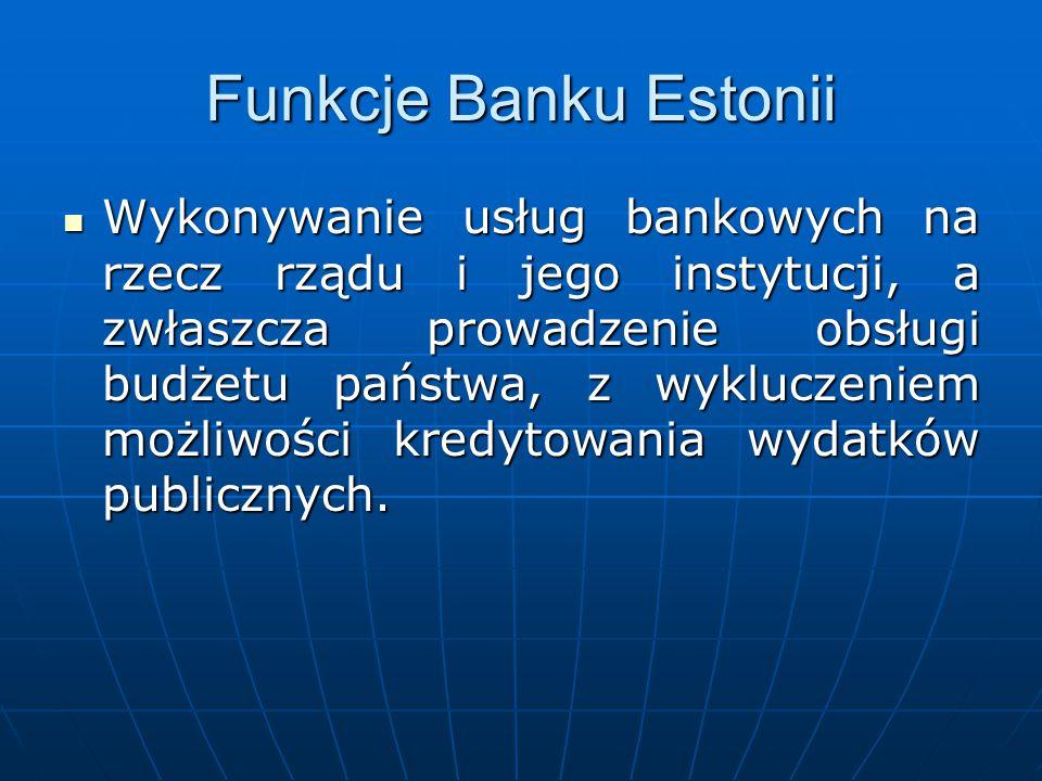 Funkcje Banku Estonii Wykonywanie usług bankowych na rzecz rządu i jego instytucji, a zwłaszcza prowadzenie obsługi budżetu państwa, z wykluczeniem mo
