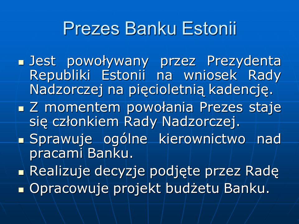 Prezes Banku Estonii Jest powoływany przez Prezydenta Republiki Estonii na wniosek Rady Nadzorczej na pięcioletnią kadencję. Jest powoływany przez Pre
