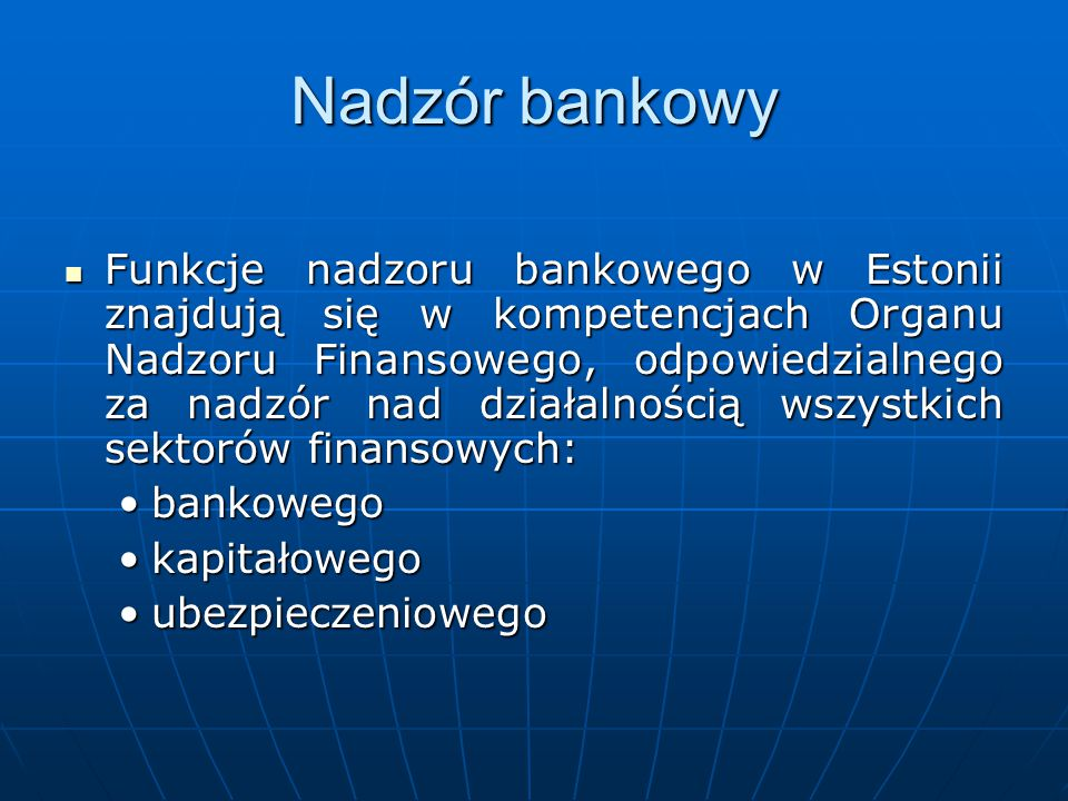 Nadzór bankowy Funkcje nadzoru bankowego w Estonii znajdują się w kompetencjach Organu Nadzoru Finansowego, odpowiedzialnego za nadzór nad działalnośc