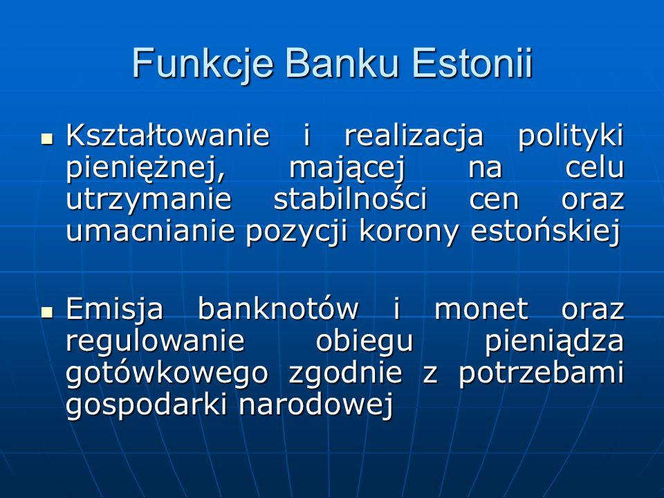 Funkcje Banku Estonii Kształtowanie i realizacja polityki pieniężnej, mającej na celu utrzymanie stabilności cen oraz umacnianie pozycji korony estońs
