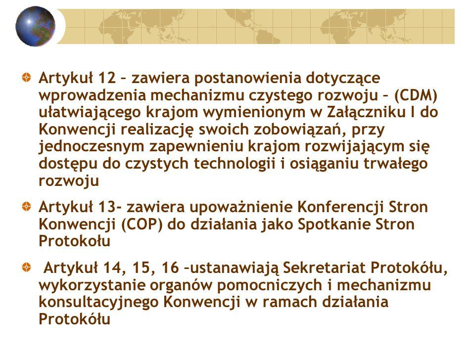 Artykuł 12 – zawiera postanowienia dotyczące wprowadzenia mechanizmu czystego rozwoju – (CDM) ułatwiającego krajom wymienionym w Załączniku I do Konwencji realizację swoich zobowiązań, przy jednoczesnym zapewnieniu krajom rozwijającym się dostępu do czystych technologii i osiąganiu trwałego rozwoju Artykuł 13- zawiera upoważnienie Konferencji Stron Konwencji (COP) do działania jako Spotkanie Stron Protokołu Artykuł 14, 15, 16 –ustanawiają Sekretariat Protokółu, wykorzystanie organów pomocniczych i mechanizmu konsultacyjnego Konwencji w ramach działania Protokółu