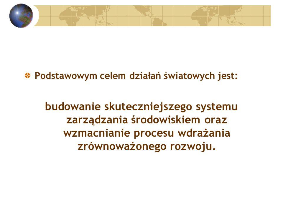 Podstawowym celem działań światowych jest: budowanie skuteczniejszego systemu zarządzania środowiskiem oraz wzmacnianie procesu wdrażania zrównoważonego rozwoju.