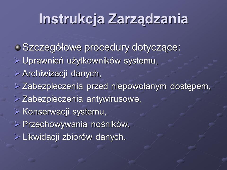 Instrukcja Zarządzania Szczegółowe procedury dotyczące:  Uprawnień użytkowników systemu,  Archiwizacji danych,  Zabezpieczenia przed niepowołanym dostępem,  Zabezpieczenia antywirusowe,  Konserwacji systemu,  Przechowywania nośników,  Likwidacji zbiorów danych.
