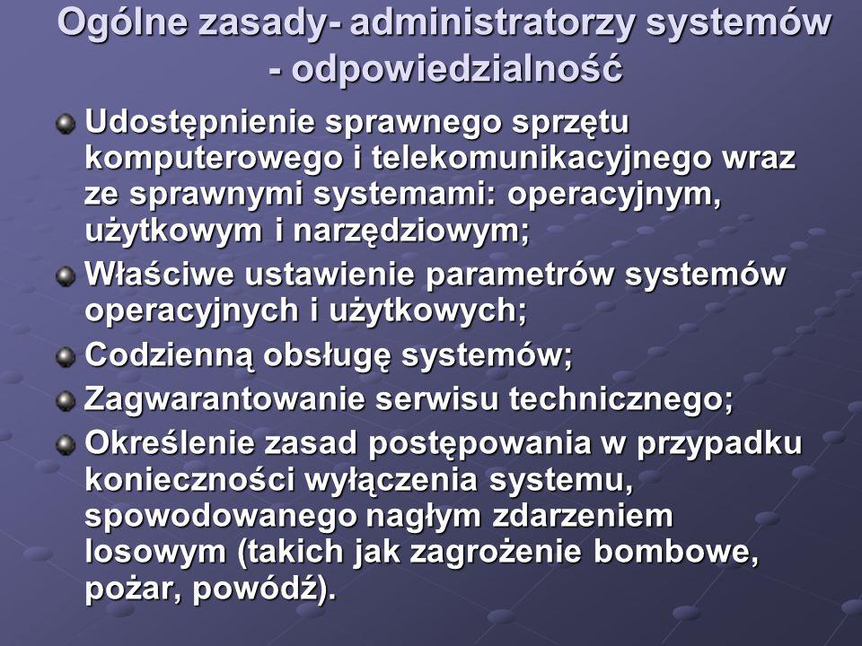 Ogólne zasady- administratorzy systemów - odpowiedzialność Udostępnienie sprawnego sprzętu komputerowego i telekomunikacyjnego wraz ze sprawnymi systemami: operacyjnym, użytkowym i narzędziowym; Właściwe ustawienie parametrów systemów operacyjnych i użytkowych; Codzienną obsługę systemów; Zagwarantowanie serwisu technicznego; Określenie zasad postępowania w przypadku konieczności wyłączenia systemu, spowodowanego nagłym zdarzeniem losowym (takich jak zagrożenie bombowe, pożar, powódź).