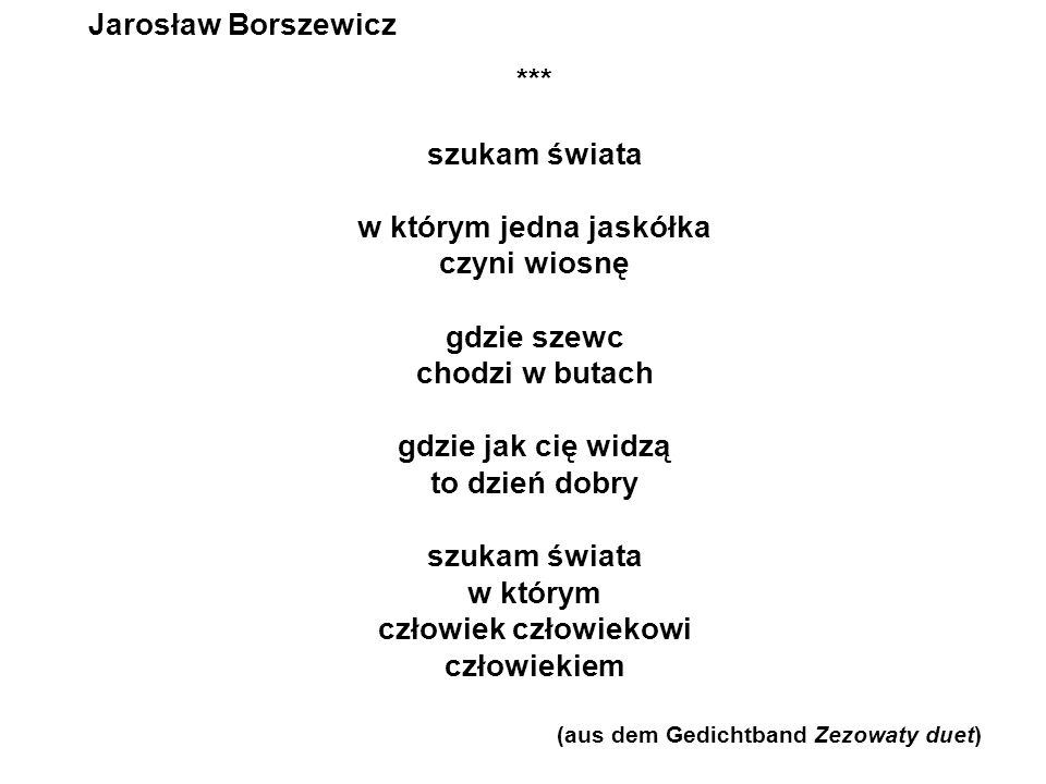 Jarosław Borszewicz Rozmowa z nieobecną nie odchodź I zabierzesz co najwyżej ciało ale przecież Reszta i tak zostanie ze mną II nazostawiałaś siebie Nieobecna wszędzie tam gdzie cię nie ma jest mi ciebie za dużo III uwierz mi Nieobecna ja musiałem odejść po to by przekonać się że byłaś najmądrzejsza najpiękniejsza najpotrzebniejsza wybacz ale gdybym nie odszedł nigdy bym o tym nie wiedział IV Nieobecna odezwij się czasem ciekawy jestem gdzie i z kim teraz umierasz (aus dem Gedichtband Zezowaty duet)