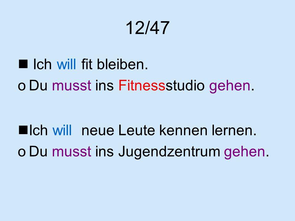 12/47 Ich will fit bleiben. oDu musst ins Fitnessstudio gehen. Ich will neue Leute kennen lernen. oDu musst ins Jugendzentrum gehen.