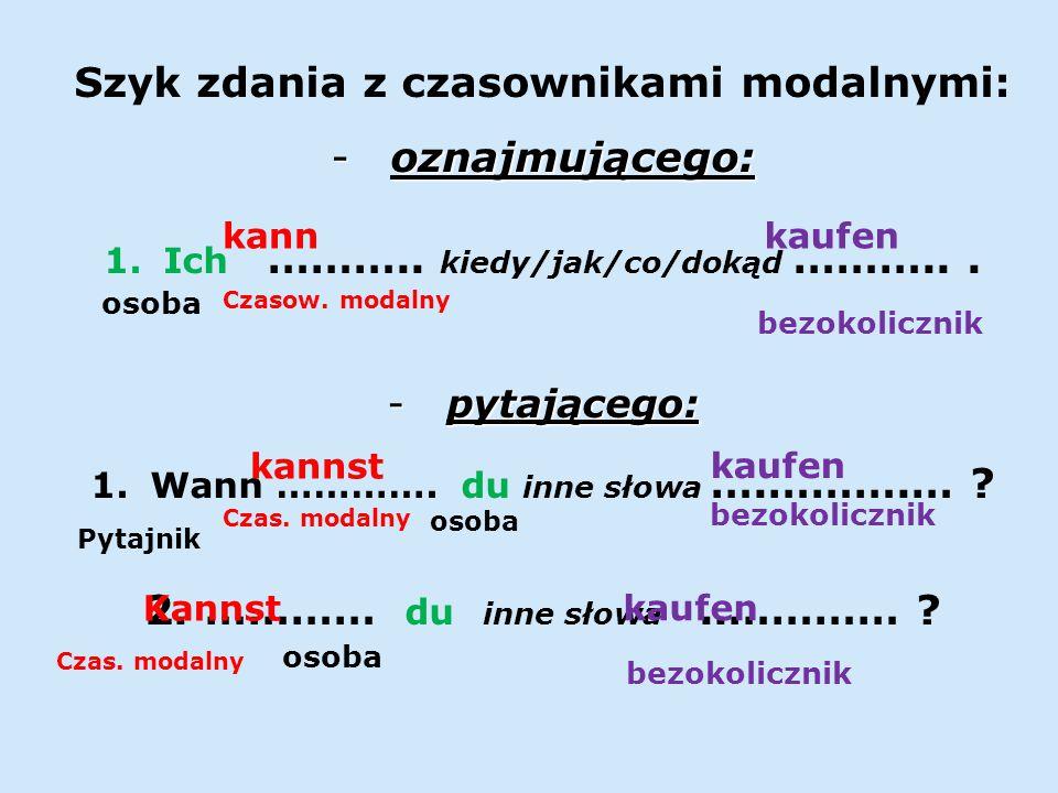 Szyk zdania z czasownikami modalnymi: -oznajmującego: 1.Ich ……….. kiedy/jak/co/dokąd ………... -pytającego: 1.Wann …………. du inne słowa ….……….… ? 2.………… d