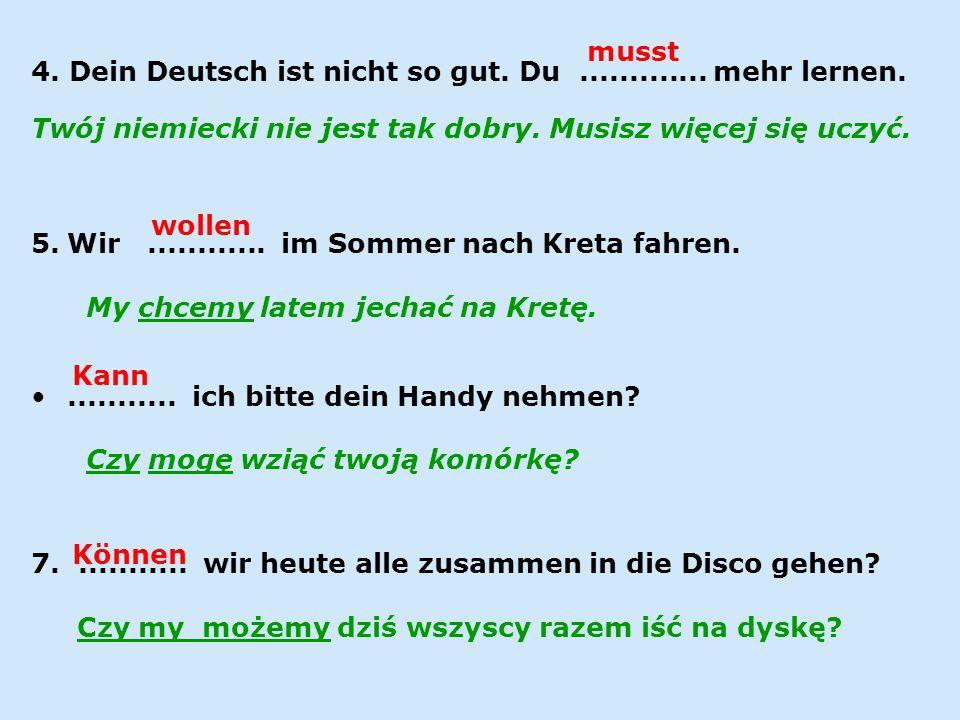 4. Dein Deutsch ist nicht so gut. Du............. mehr lernen. Twój niemiecki nie jest tak dobry. Musisz więcej się uczyć. 5.Wir............ im Sommer