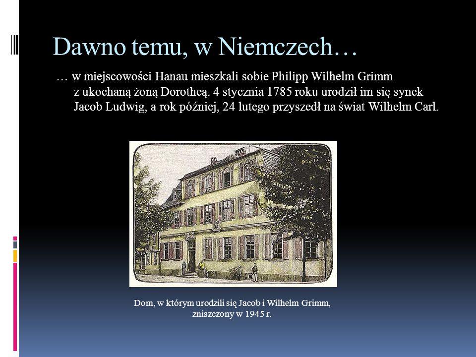 Dawno temu, w Niemczech… … w miejscowości Hanau mieszkali sobie Philipp Wilhelm Grimm z ukochaną żoną Dorotheą. 4 stycznia 1785 roku urodził im się sy