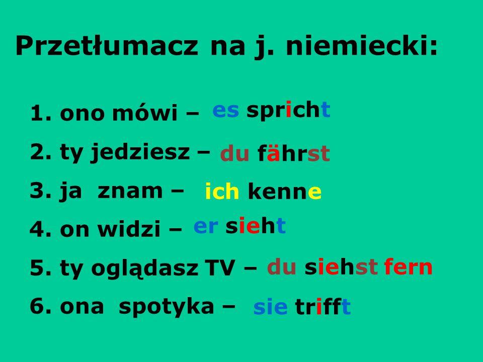Przetłumacz na j. niemiecki: 1. ono mówi – 2. ty jedziesz – 3. ja znam – 4. on widzi – 5. ty oglądasz TV – 6. ona spotyka – es spricht du fährst ich k