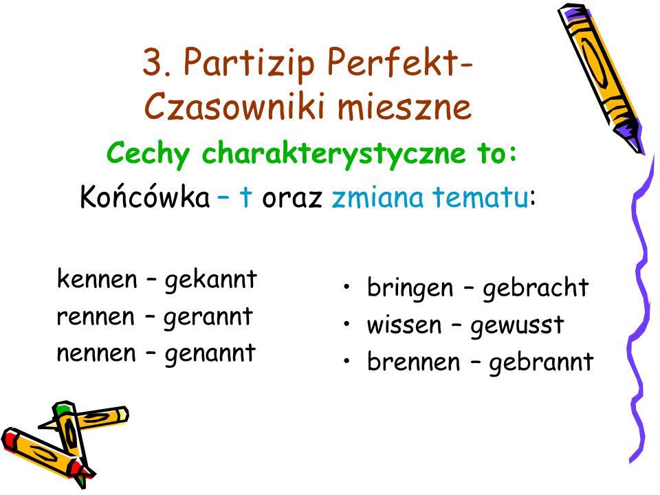 3. Partizip Perfekt- Czasowniki mieszne Cechy charakterystyczne to: Końcówka – t oraz zmiana tematu: kennen – gekannt rennen – gerannt nennen – genann