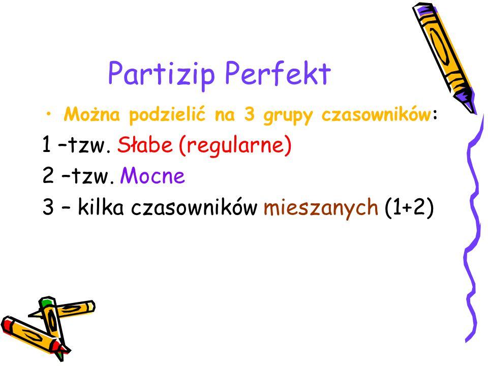 Partizip Perfekt Można podzielić na 3 grupy czasowników: 1 –tzw.