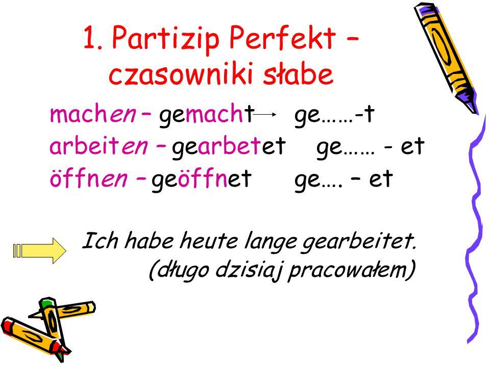 1. Partizip Perfekt – czasowniki słabe machen – gemacht ge……-t arbeiten – gearbetet ge…… - et öffnen – geöffnetge…. – et Ich habe heute lange gearbeit
