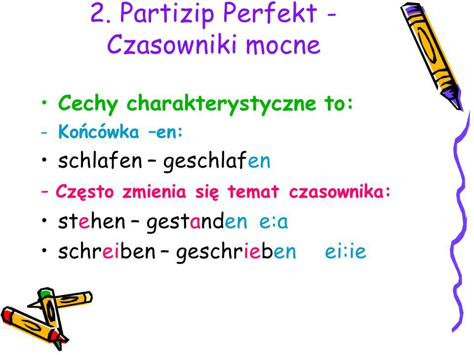 2. Partizip Perfekt - Czasowniki mocne Cechy charakterystyczne to: -Końcówka –en: schlafen – geschlafen - Często zmienia się temat czasownika: stehen