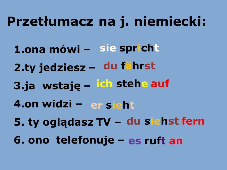 Przetłumacz na j. niemiecki: 1.ona mówi – 2.ty jedziesz – 3.ja wstaję – 4.on widzi – 5. ty oglądasz TV – 6. ono telefonuje – sie spricht du fährst ich