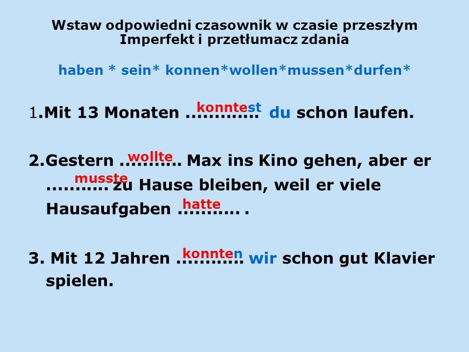 Wstaw odpowiedni czasownik w czasie przeszłym Imperfekt i przetłumacz zdania haben * sein* konnen*wollen*mussen*durfen* 1.Mit 13 Monaten.............