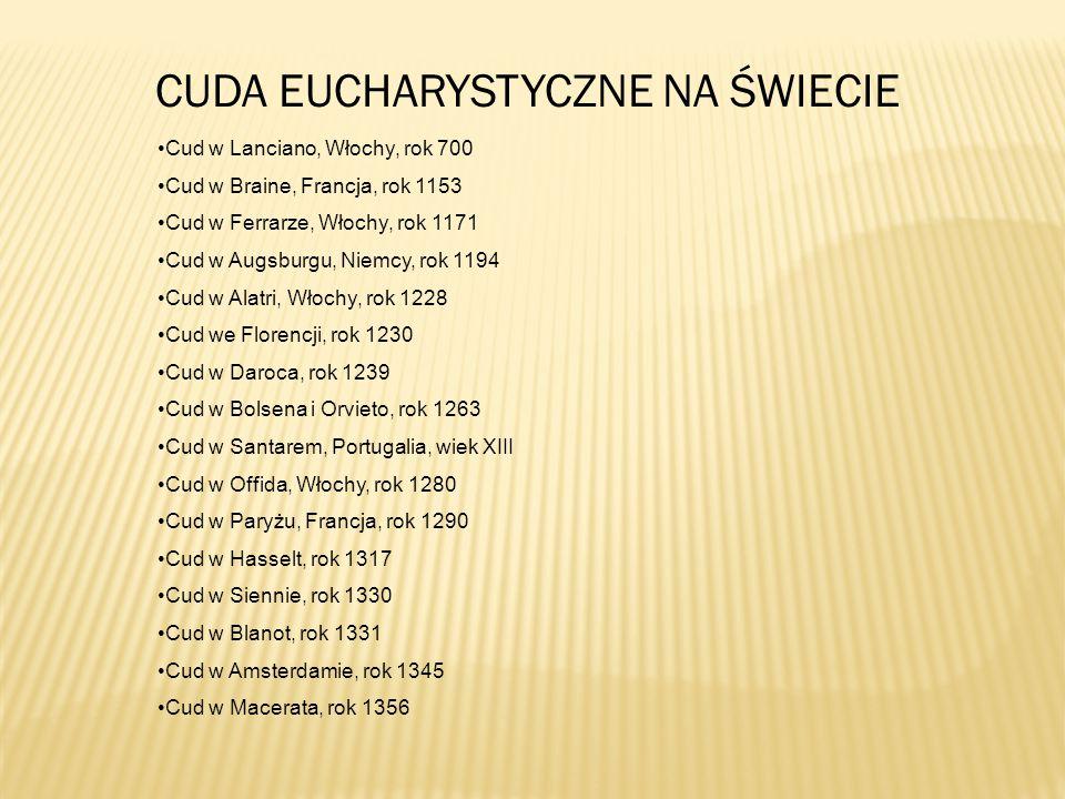 CUDA EUCHARYSTYCZNE NA ŚWIECIE Cud w Lanciano, Włochy, rok 700 Cud w Braine, Francja, rok 1153 Cud w Ferrarze, Włochy, rok 1171 Cud w Augsburgu, Niemcy, rok 1194 Cud w Alatri, Włochy, rok 1228 Cud we Florencji, rok 1230 Cud w Daroca, rok 1239 Cud w Bolsena i Orvieto, rok 1263 Cud w Santarem, Portugalia, wiek XIII Cud w Offida, Włochy, rok 1280 Cud w Paryżu, Francja, rok 1290 Cud w Hasselt, rok 1317 Cud w Siennie, rok 1330 Cud w Blanot, rok 1331 Cud w Amsterdamie, rok 1345 Cud w Macerata, rok 1356