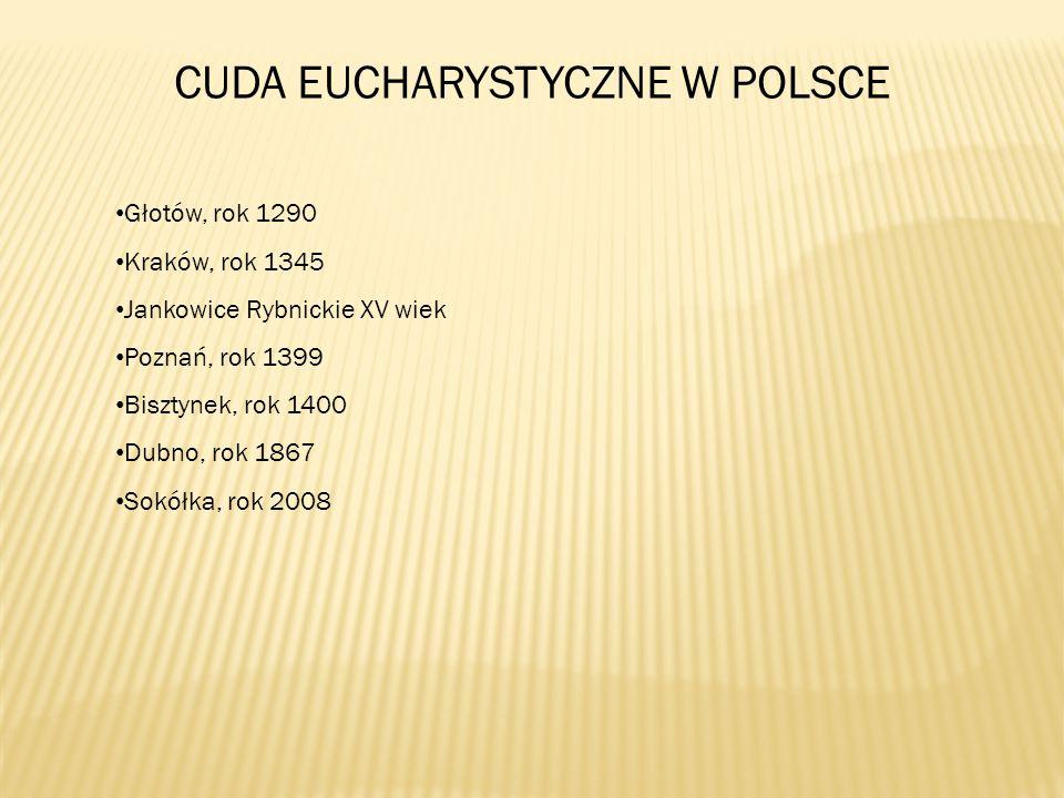 CUDA EUCHARYSTYCZNE W POLSCE Głotów, rok 1290 Kraków, rok 1345 Jankowice Rybnickie XV wiek Poznań, rok 1399 Bisztynek, rok 1400 Dubno, rok 1867 Sokółka, rok 2008