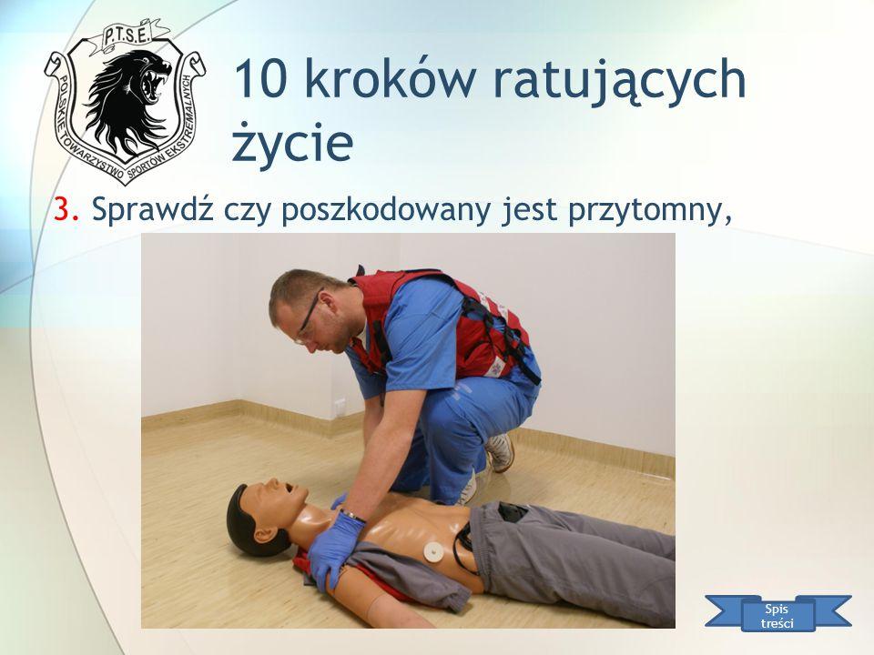 10 kroków ratujących życie Spis treści 3. Sprawdź czy poszkodowany jest przytomny,