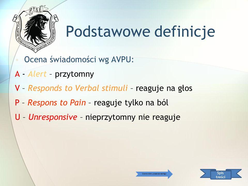 Podstawowe definicje Ocena świadomości wg AVPU: A - Alert – przytomny V – Responds to Verbal stimuli – reaguje na głos P – Respons to Pain – reaguje t