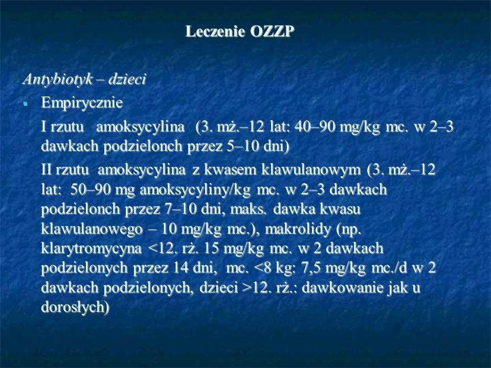 Leczenie OZZP Antybiotyk – dzieci  Empirycznie I rzutu amoksycylina (3. mż.–12 lat: 40–90 mg/kg mc. w 2–3 dawkach podzielonch przez 5–10 dni) II rzut