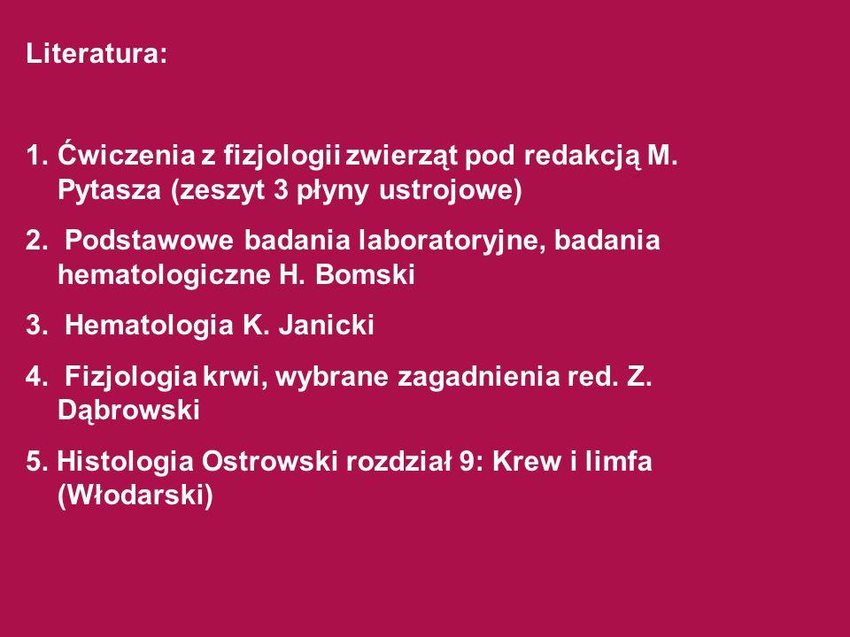 Literatura: 1.Ćwiczenia z fizjologii zwierząt pod redakcją M. Pytasza (zeszyt 3 płyny ustrojowe) 2. Podstawowe badania laboratoryjne, badania hematolo