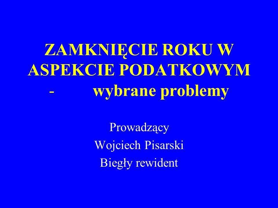 ZAMKNIĘCIE ROKU W ASPEKCIE PODATKOWYM - wybrane problemy Prowadzący Wojciech Pisarski Biegły rewident