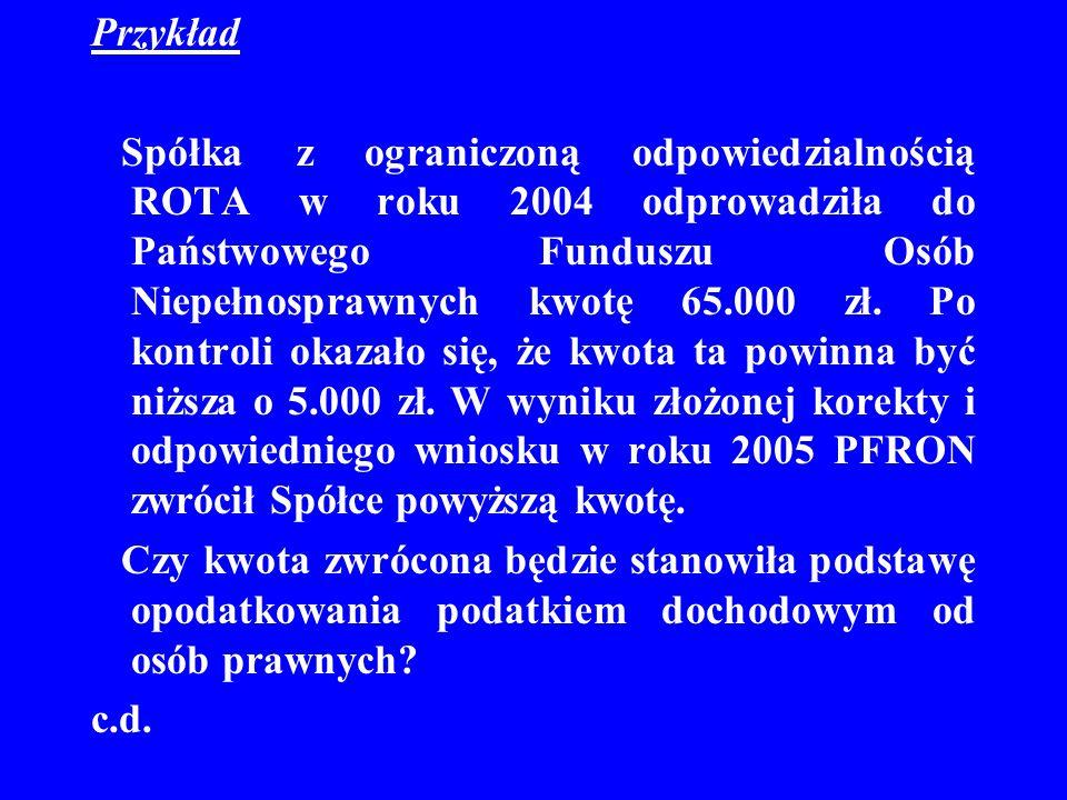 Przykład Spółka z ograniczoną odpowiedzialnością ROTA w roku 2004 odprowadziła do Państwowego Funduszu Osób Niepełnosprawnych kwotę 65.000 zł. Po kont