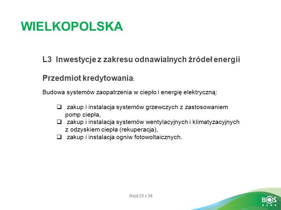 Slajd 23 z 34 WIELKOPOLSKA L3 Inwestycje z zakresu odnawialnych źródeł energii Przedmiot kredytowania : Budowa systemów zaopatrzenia w ciepło i energi