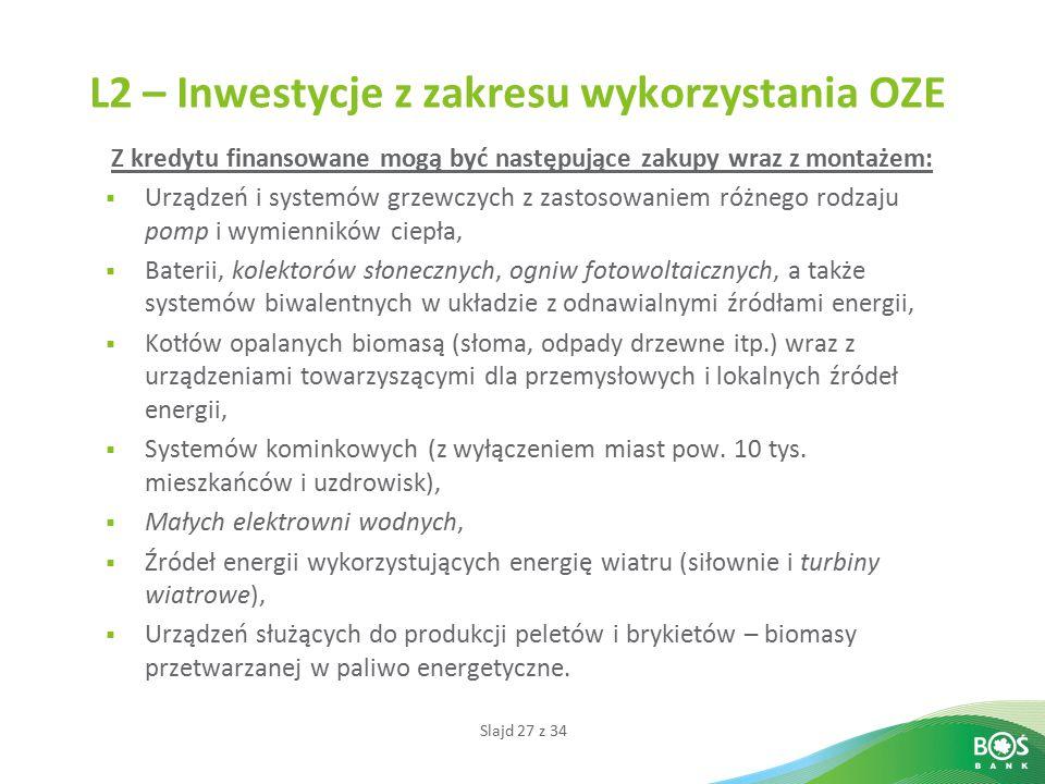 Slajd 27 z 34 L2 – Inwestycje z zakresu wykorzystania OZE Z kredytu finansowane mogą być następujące zakupy wraz z montażem:  Urządzeń i systemów grz
