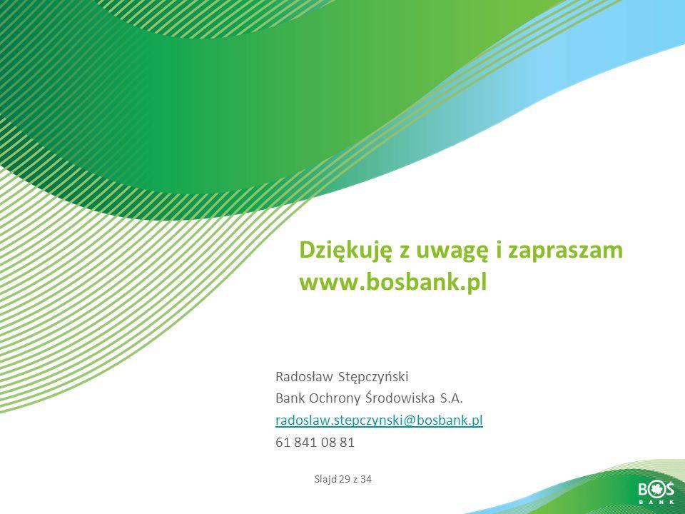 Slajd 29 z 34 Dziękuję z uwagę i zapraszam www.bosbank.pl Radosław Stępczyński Bank Ochrony Środowiska S.A. radoslaw.stepczynski@bosbank.pl 61 841 08