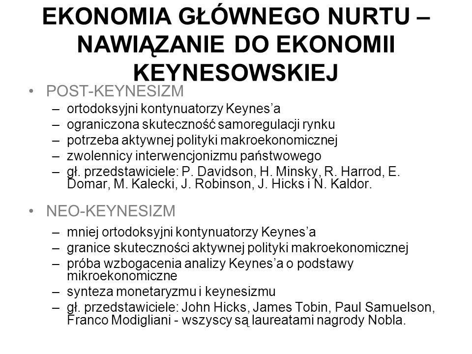EKONOMIA GŁÓWNEGO NURTU – NAWIĄZANIE DO EKONOMII KEYNESOWSKIEJ POST-KEYNESIZM –ortodoksyjni kontynuatorzy Keynes'a –ograniczona skuteczność samoregulacji rynku –potrzeba aktywnej polityki makroekonomicznej –zwolennicy interwencjonizmu państwowego –gł.