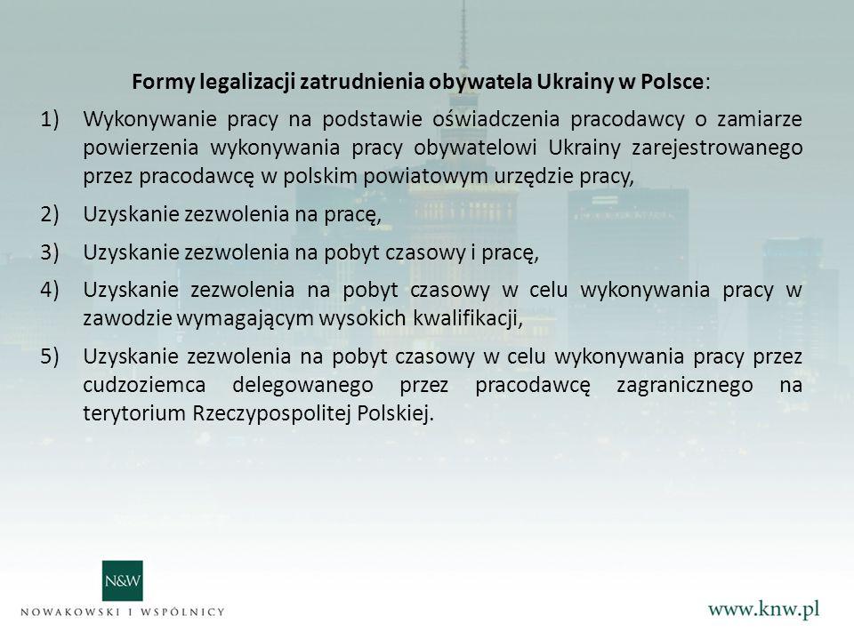 Formy legalizacji zatrudnienia obywatela Ukrainy w Polsce: 1)Wykonywanie pracy na podstawie oświadczenia pracodawcy o zamiarze powierzenia wykonywania pracy obywatelowi Ukrainy zarejestrowanego przez pracodawcę w polskim powiatowym urzędzie pracy, 2)Uzyskanie zezwolenia na pracę, 3)Uzyskanie zezwolenia na pobyt czasowy i pracę, 4)Uzyskanie zezwolenia na pobyt czasowy w celu wykonywania pracy w zawodzie wymagającym wysokich kwalifikacji, 5)Uzyskanie zezwolenia na pobyt czasowy w celu wykonywania pracy przez cudzoziemca delegowanego przez pracodawcę zagranicznego na terytorium Rzeczypospolitej Polskiej.