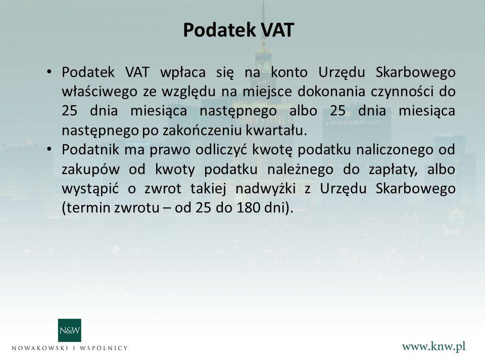 Podatek VAT Podatek VAT wpłaca się na konto Urzędu Skarbowego właściwego ze względu na miejsce dokonania czynności do 25 dnia miesiąca następnego albo 25 dnia miesiąca następnego po zakończeniu kwartału.