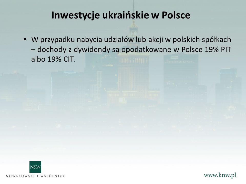 Inwestycje ukraińskie w Polsce W przypadku nabycia udziałów lub akcji w polskich spółkach – dochody z dywidendy są opodatkowane w Polsce 19% PIT albo 19% CIT.