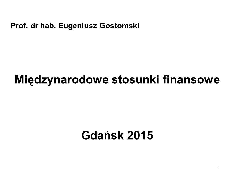 Prof. dr hab. Eugeniusz Gostomski Międzynarodowe stosunki finansowe Gdańsk 2015 1