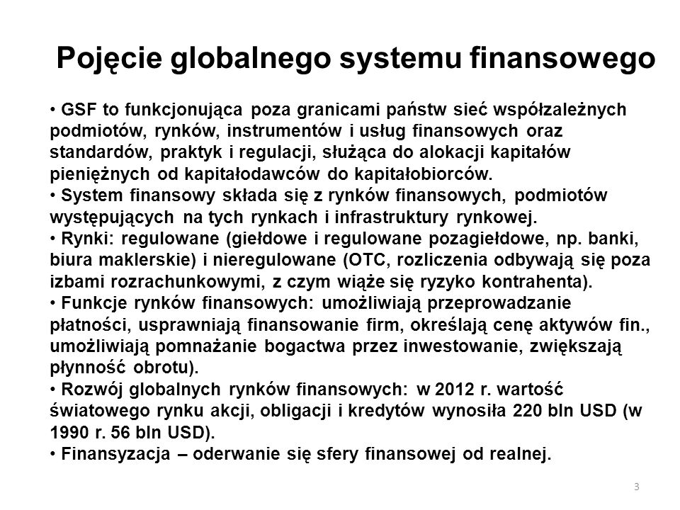 Pojęcie globalnego systemu finansowego GSF to funkcjonująca poza granicami państw sieć współzależnych podmiotów, rynków, instrumentów i usług finansowych oraz standardów, praktyk i regulacji, służąca do alokacji kapitałów pieniężnych od kapitałodawców do kapitałobiorców.