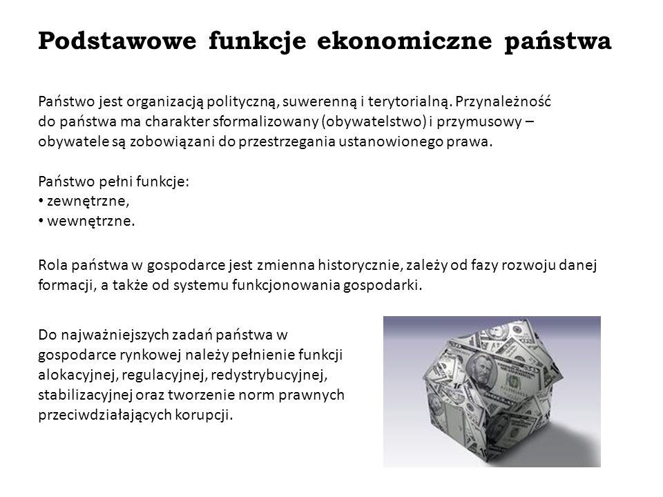 Podstawowe funkcje ekonomiczne państwa Państwo jest organizacją polityczną, suwerenną i terytorialną. Przynależność do państwa ma charakter sformalizo