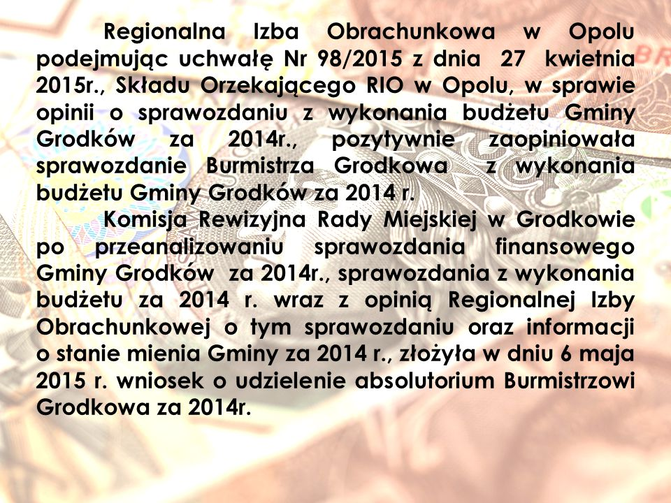 Regionalna Izba Obrachunkowa w Opolu podejmując uchwałę Nr 98/2015 z dnia 27 kwietnia 2015r., Składu Orzekającego RIO w Opolu, w sprawie opinii o sprawozdaniu z wykonania budżetu Gminy Grodków za 2014r., pozytywnie zaopiniowała sprawozdanie Burmistrza Grodkowa z wykonania budżetu Gminy Grodków za 2014 r.