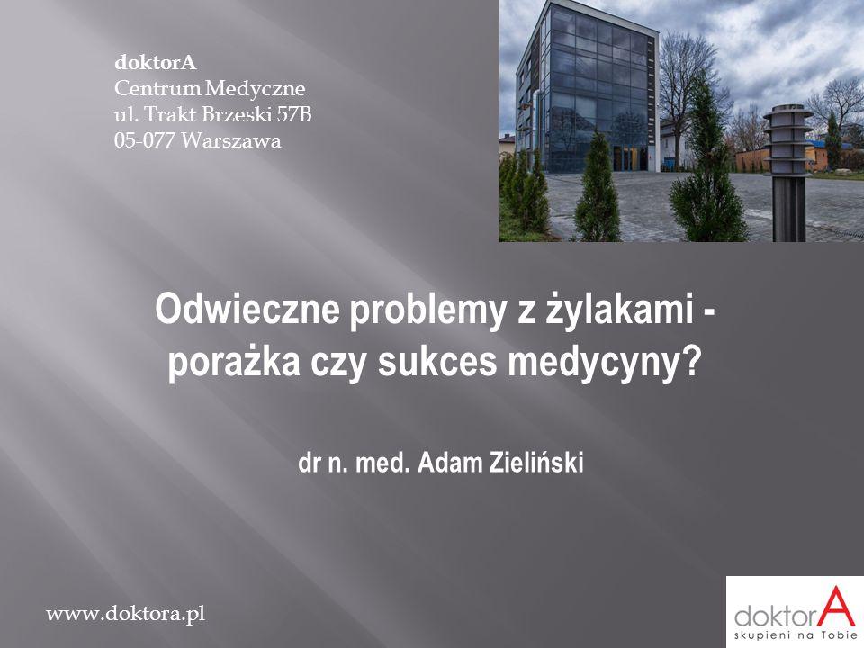 www.doktora.pl Odwieczne problemy z żylakami - porażka czy sukces medycyny? dr n. med. Adam Zieliński doktorA Centrum Medyczne ul. Trakt Brzeski 57B 0